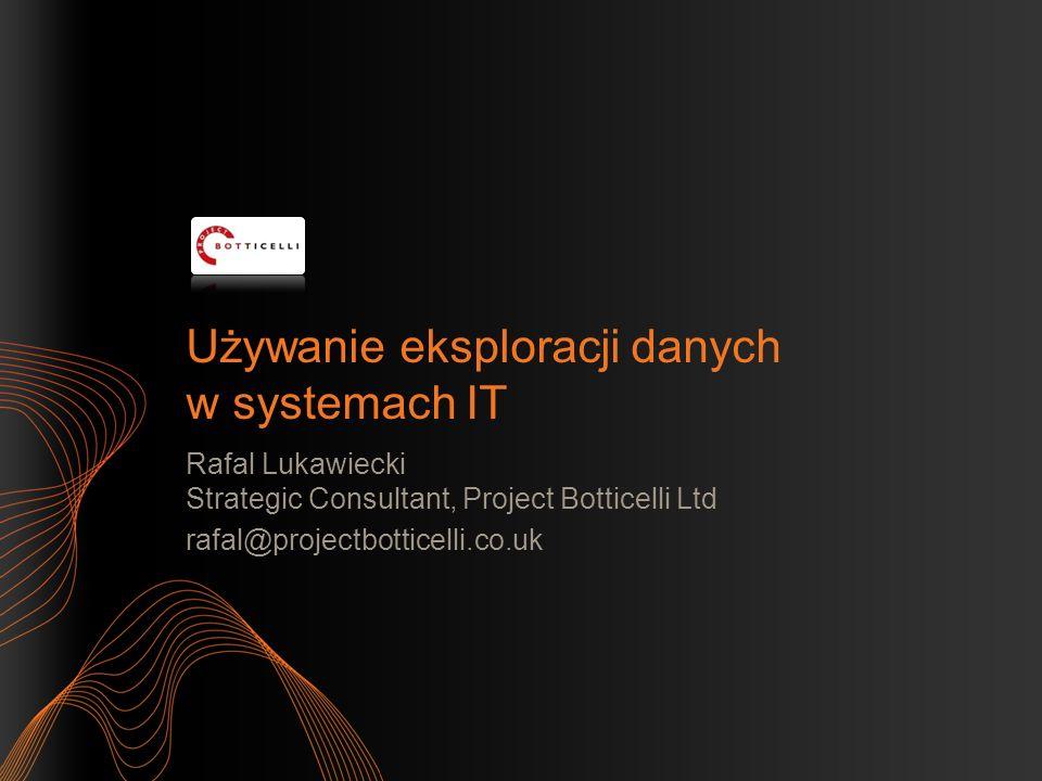 Używanie eksploracji danych w systemach IT Rafal Lukawiecki Strategic Consultant, Project Botticelli Ltd rafal@projectbotticelli.co.uk