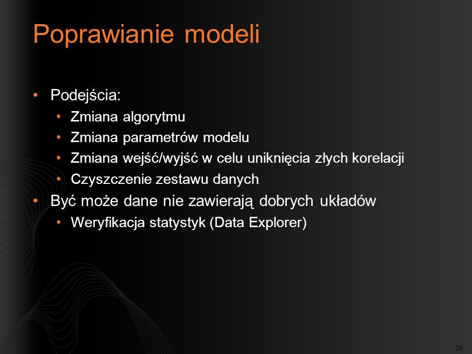 26 Poprawianie modeli Podejścia: Zmiana algorytmu Zmiana parametrów modelu Zmiana wejść/wyjść w celu uniknięcia złych korelacji Czyszczenie zestawu da