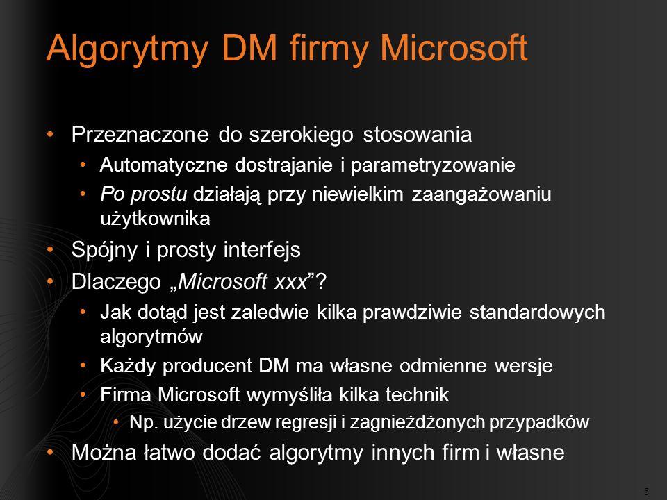 5 Algorytmy DM firmy Microsoft Przeznaczone do szerokiego stosowania Automatyczne dostrajanie i parametryzowanie Po prostu działają przy niewielkim za