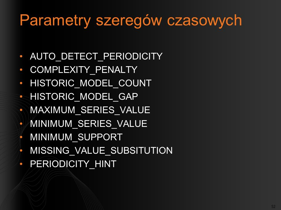 52 Parametry szeregów czasowych AUTO_DETECT_PERIODICITY COMPLEXITY_PENALTY HISTORIC_MODEL_COUNT HISTORIC_MODEL_GAP MAXIMUM_SERIES_VALUE MINIMUM_SERIES