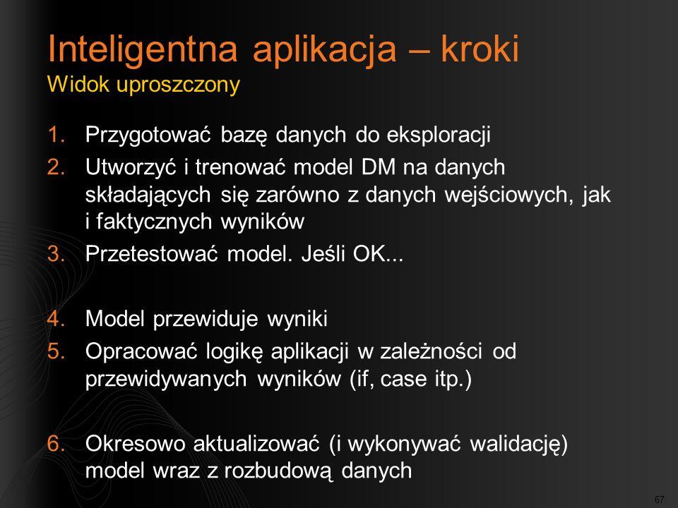 67 Inteligentna aplikacja – kroki Widok uproszczony 1.Przygotować bazę danych do eksploracji 2.Utworzyć i trenować model DM na danych składających się