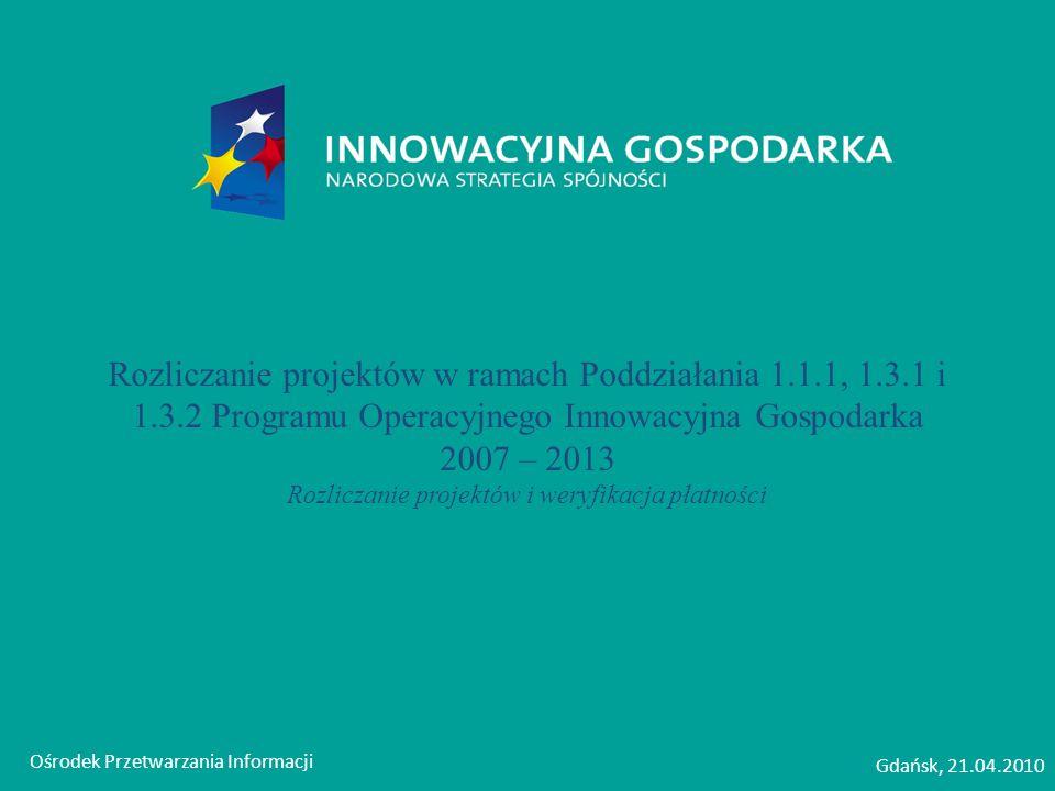 Ośrodek Przetwarzania Informacji Gdańsk, 21.04.2010 Rozliczanie projektów w ramach Poddziałania 1.1.1, 1.3.1 i 1.3.2 Programu Operacyjnego Innowacyjna Gospodarka 2007 – 2013 Rozliczanie projektów i weryfikacja płatności