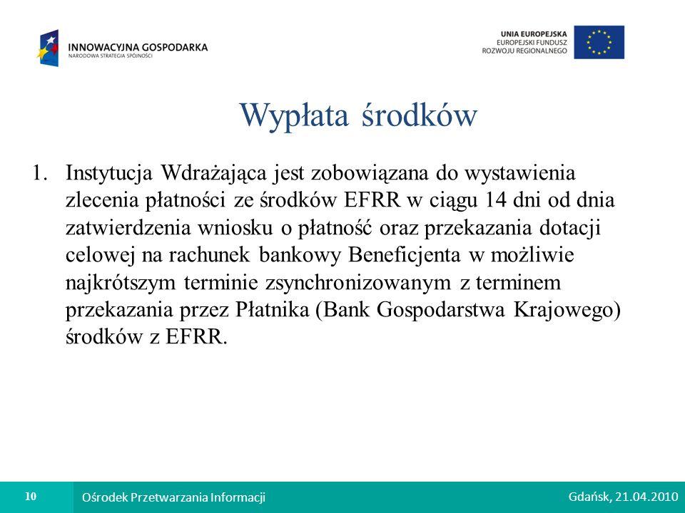 10 Ośrodek Przetwarzania Informacji Wypłata środków 1.Instytucja Wdrażająca jest zobowiązana do wystawienia zlecenia płatności ze środków EFRR w ciągu 14 dni od dnia zatwierdzenia wniosku o płatność oraz przekazania dotacji celowej na rachunek bankowy Beneficjenta w możliwie najkrótszym terminie zsynchronizowanym z terminem przekazania przez Płatnika (Bank Gospodarstwa Krajowego) środków z EFRR.
