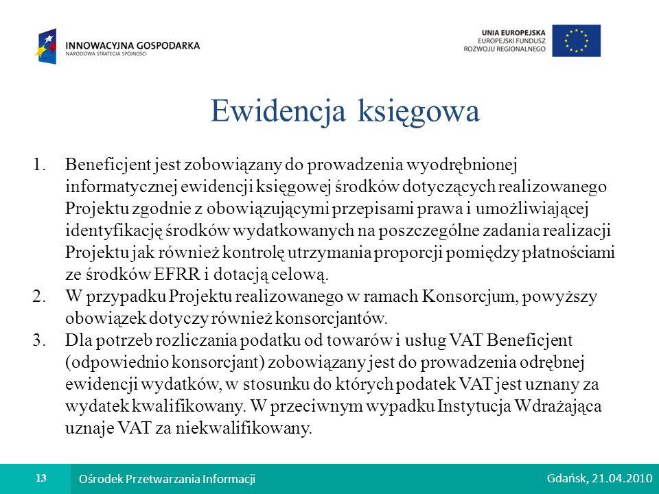 13 Ośrodek Przetwarzania Informacji Ewidencja księgowa 1.Beneficjent jest zobowiązany do prowadzenia wyodrębnionej informatycznej ewidencji księgowej środków dotyczących realizowanego Projektu zgodnie z obowiązującymi przepisami prawa i umożliwiającej identyfikację środków wydatkowanych na poszczególne zadania realizacji Projektu jak również kontrolę utrzymania proporcji pomiędzy płatnościami ze środków EFRR i dotacją celową.