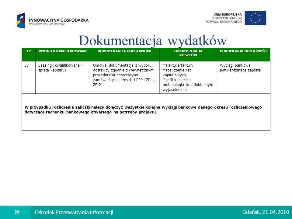 26 Ośrodek Przetwarzania Informacji Dokumentacja wydatków LPWYDATEK KWALIFIKOWANYDOKUMENTACJA PODSTAWOWEDOKUMENTACJA KOSZTÓW DOKUMENTACJA PŁATNOŚCI 22 Leasing (kwalifikowana – spłata kapitału) Umowa, dokumentacja z wyboru dostawcy zgodnie z wewnętrznymi procedurami dotyczącymi zamówień publicznych i PZP (ZP-1, ZP-2).