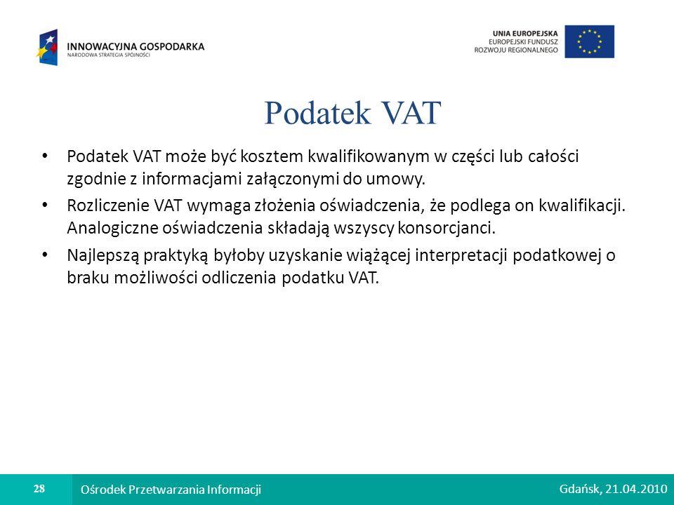 28 Ośrodek Przetwarzania Informacji Podatek VAT Podatek VAT może być kosztem kwalifikowanym w części lub całości zgodnie z informacjami załączonymi do umowy.