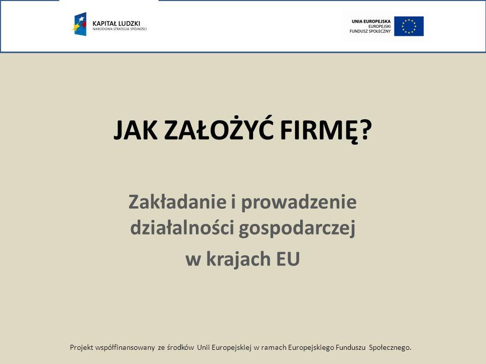 JAK ZAŁOŻYĆ FIRMĘ? Zakładanie i prowadzenie działalności gospodarczej w krajach EU Projekt współfinansowany ze środków Unii Europejskiej w ramach Euro