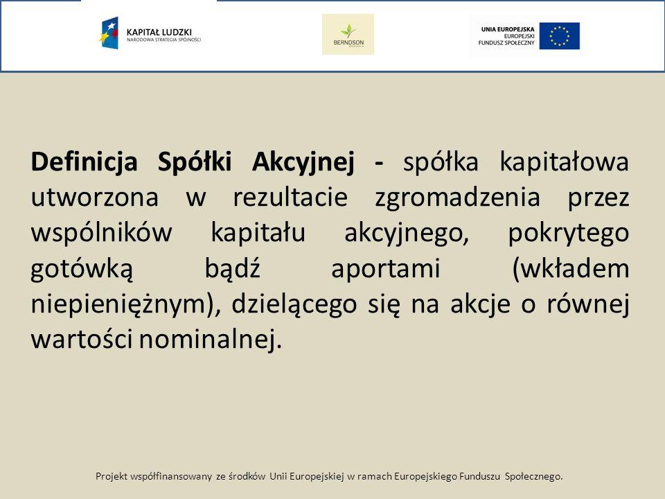 Projekt współfinansowany ze środków Unii Europejskiej w ramach Europejskiego Funduszu Społecznego. Definicja Spółki Akcyjnej - spółka kapitałowa utwor