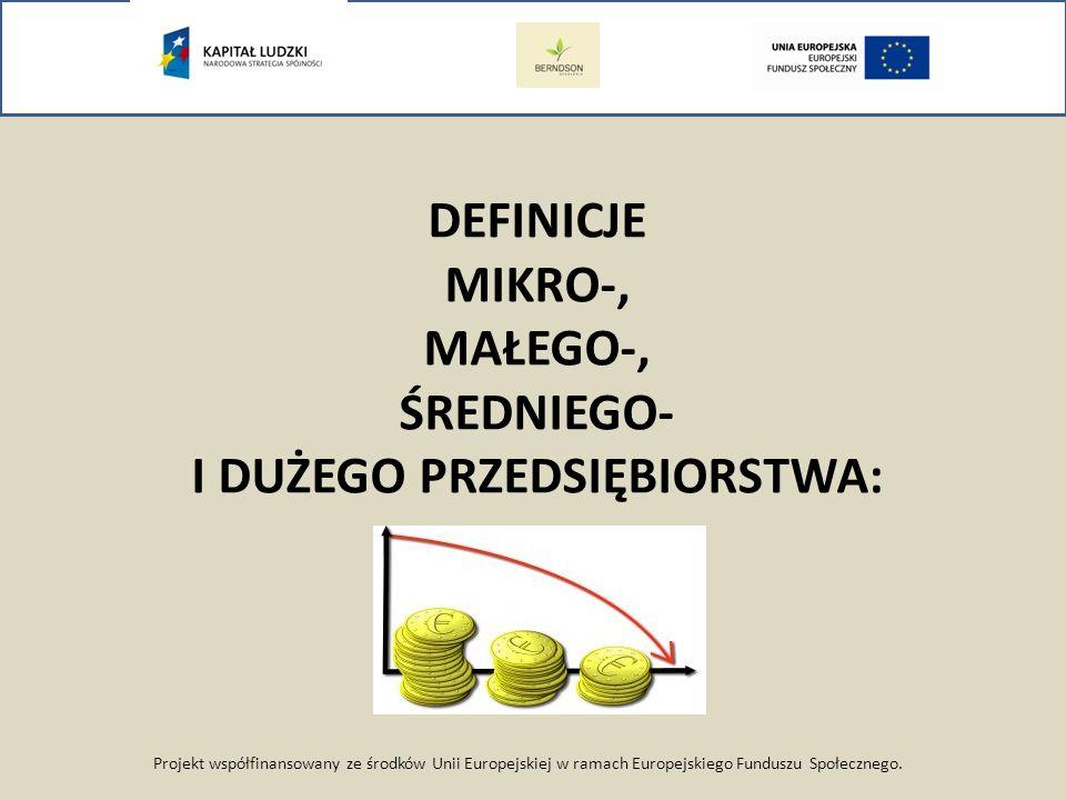 Projekt współfinansowany ze środków Unii Europejskiej w ramach Europejskiego Funduszu Społecznego. DEFINICJE MIKRO-, MAŁEGO-, ŚREDNIEGO- I DUŻEGO PRZE