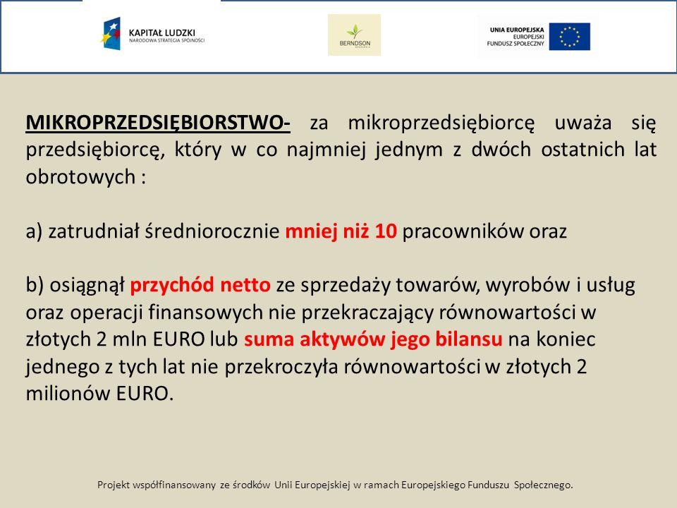 Projekt współfinansowany ze środków Unii Europejskiej w ramach Europejskiego Funduszu Społecznego. MIKROPRZEDSIĘBIORSTWO- za mikroprzedsiębiorcę uważa