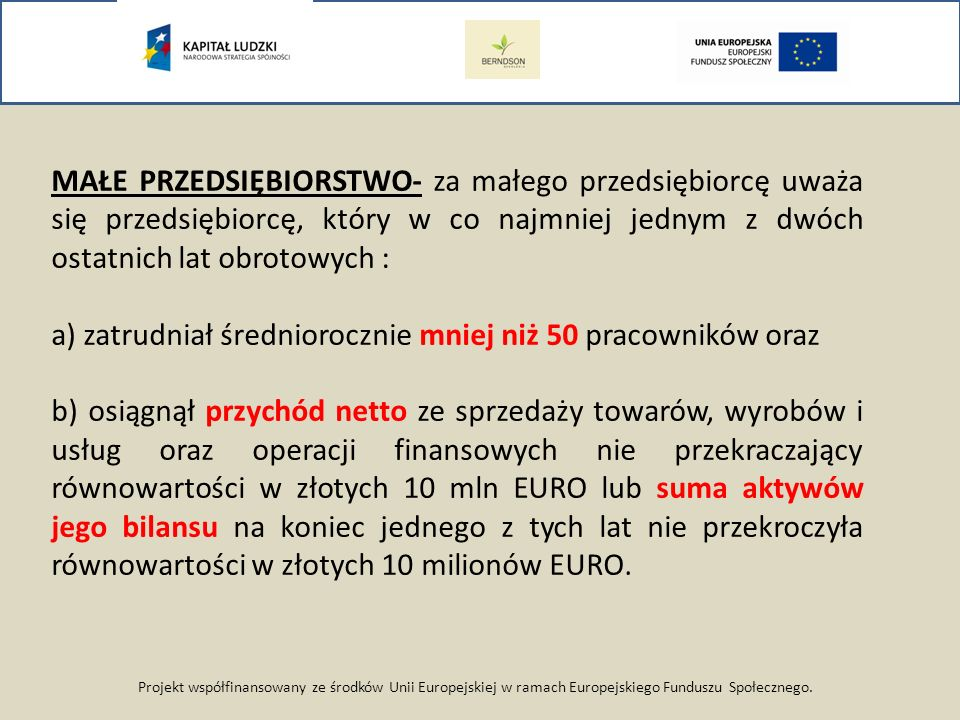 Projekt współfinansowany ze środków Unii Europejskiej w ramach Europejskiego Funduszu Społecznego. MAŁE PRZEDSIĘBIORSTWO- za małego przedsiębiorcę uwa
