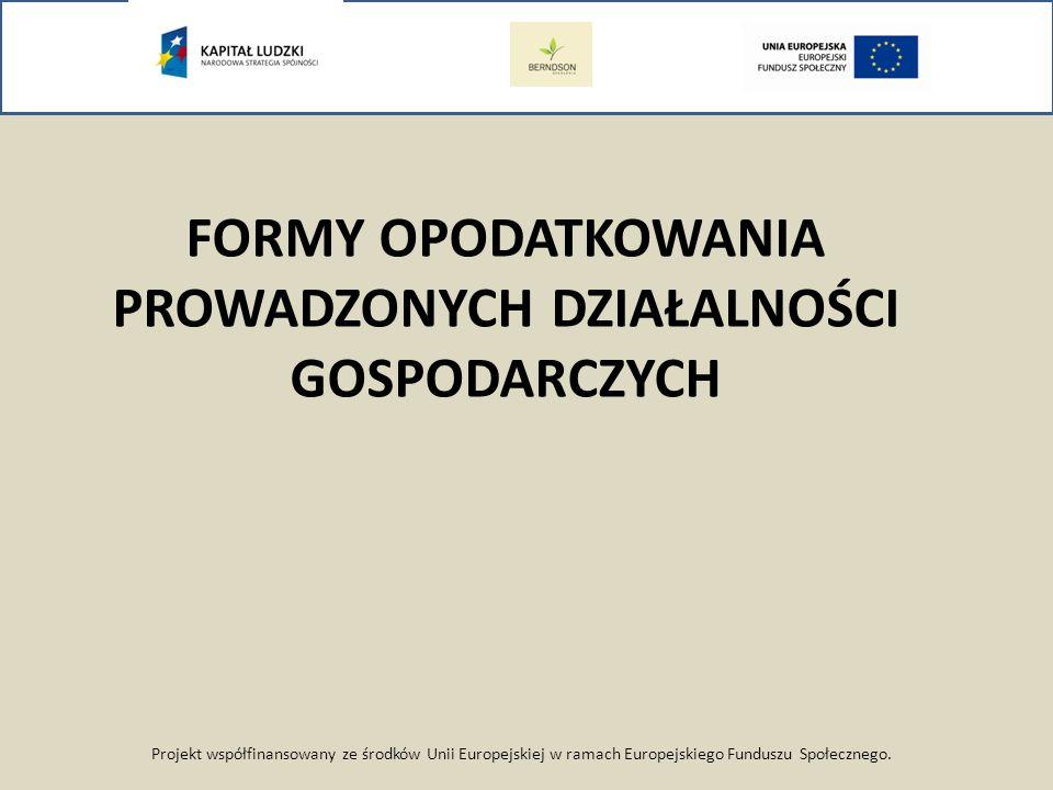Projekt współfinansowany ze środków Unii Europejskiej w ramach Europejskiego Funduszu Społecznego. FORMY OPODATKOWANIA PROWADZONYCH DZIAŁALNOŚCI GOSPO