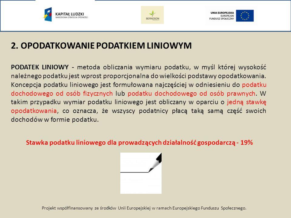 Projekt współfinansowany ze środków Unii Europejskiej w ramach Europejskiego Funduszu Społecznego. 2. OPODATKOWANIE PODATKIEM LINIOWYM PODATEK LINIOWY