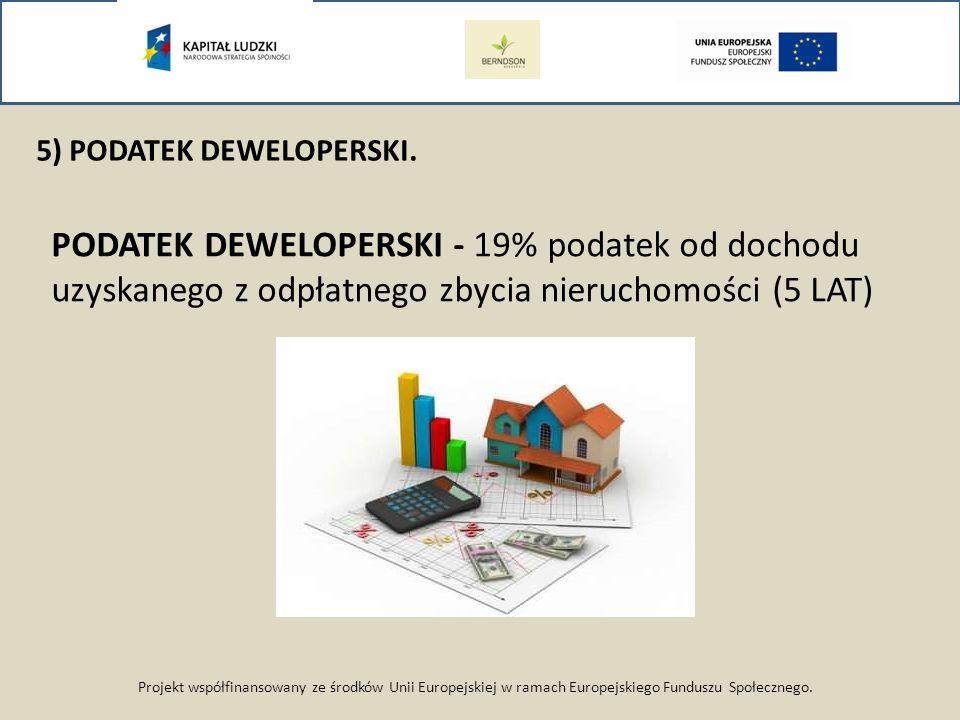 Projekt współfinansowany ze środków Unii Europejskiej w ramach Europejskiego Funduszu Społecznego. 5) PODATEK DEWELOPERSKI. PODATEK DEWELOPERSKI - 19%
