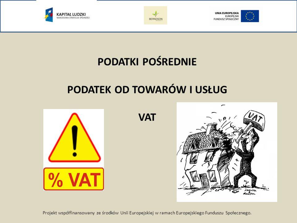 Projekt współfinansowany ze środków Unii Europejskiej w ramach Europejskiego Funduszu Społecznego. PODATKI POŚREDNIE PODATEK OD TOWARÓW I USŁUG VAT