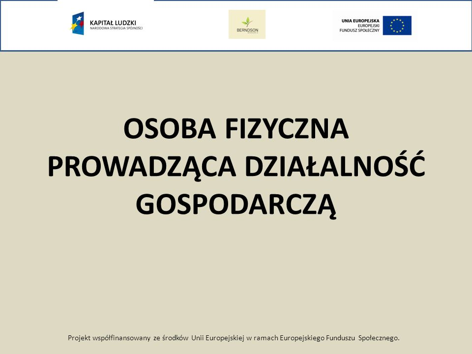 Projekt współfinansowany ze środków Unii Europejskiej w ramach Europejskiego Funduszu Społecznego. OSOBA FIZYCZNA PROWADZĄCA DZIAŁALNOŚĆ GOSPODARCZĄ
