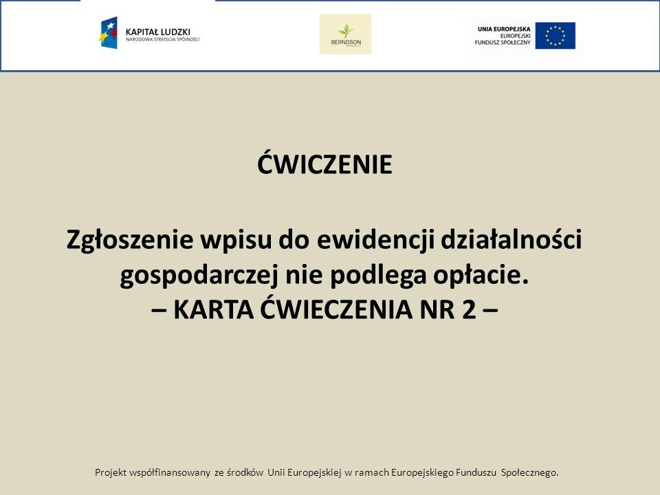 Projekt współfinansowany ze środków Unii Europejskiej w ramach Europejskiego Funduszu Społecznego. ĆWICZENIE Zgłoszenie wpisu do ewidencji działalnośc