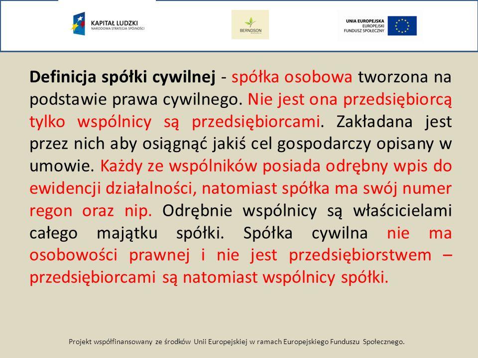 Projekt współfinansowany ze środków Unii Europejskiej w ramach Europejskiego Funduszu Społecznego. Definicja spółki cywilnej - spółka osobowa tworzona