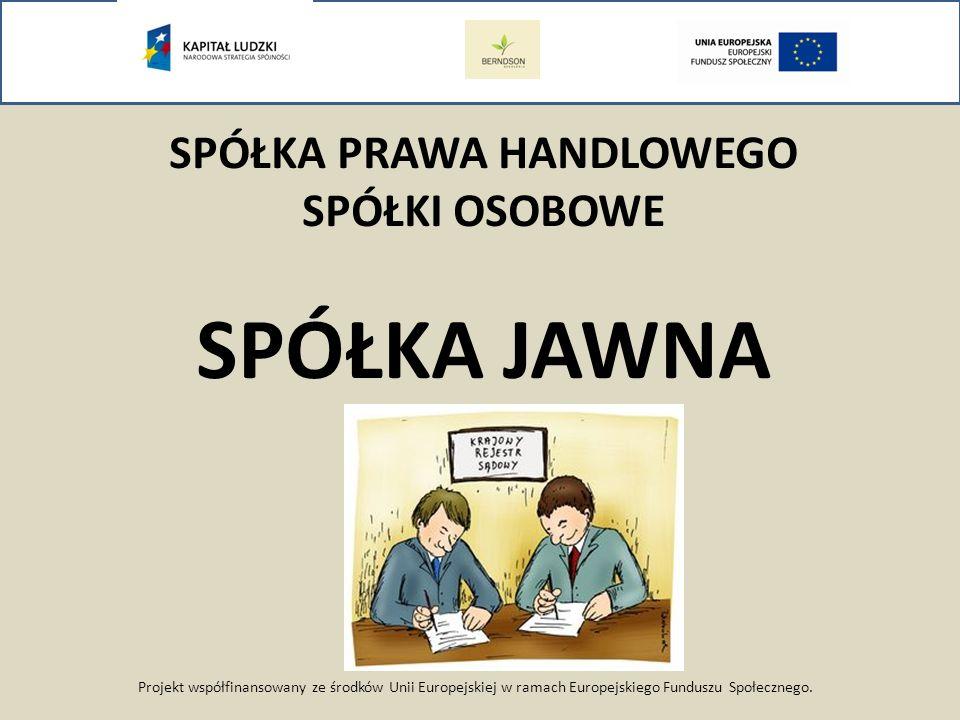 Projekt współfinansowany ze środków Unii Europejskiej w ramach Europejskiego Funduszu Społecznego. SPÓŁKA PRAWA HANDLOWEGO SPÓŁKI OSOBOWE SPÓŁKA JAWNA