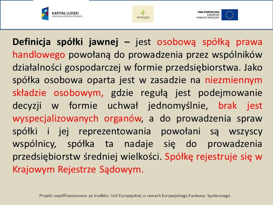 Projekt współfinansowany ze środków Unii Europejskiej w ramach Europejskiego Funduszu Społecznego. Definicja spółki jawnej – jest osobową spółką prawa