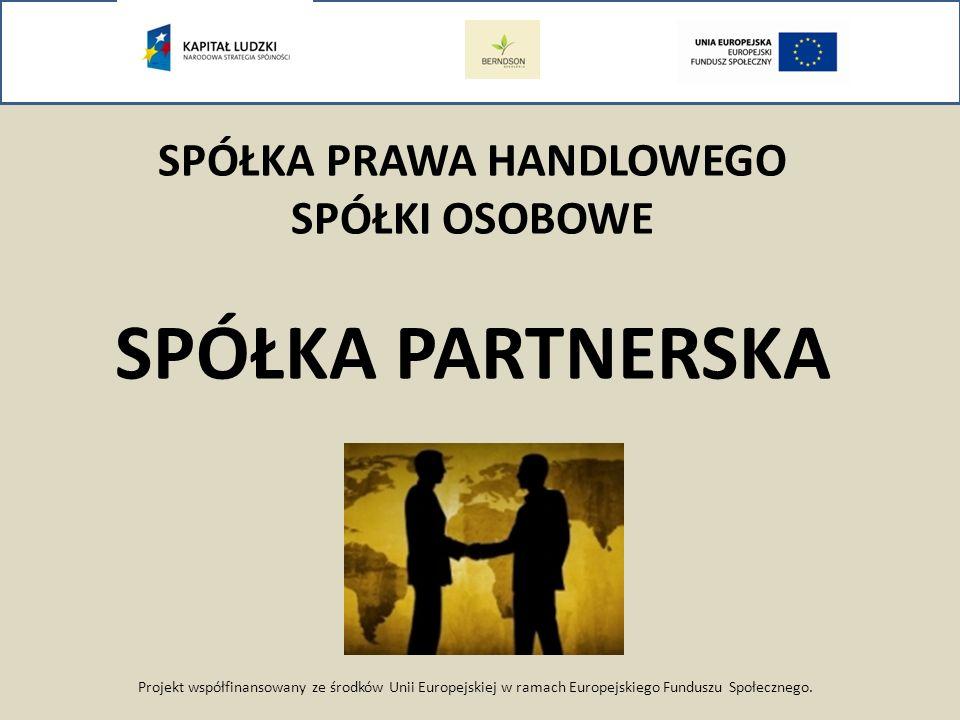 Projekt współfinansowany ze środków Unii Europejskiej w ramach Europejskiego Funduszu Społecznego. SPÓŁKA PRAWA HANDLOWEGO SPÓŁKI OSOBOWE SPÓŁKA PARTN