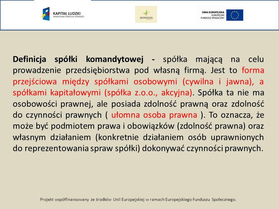 Projekt współfinansowany ze środków Unii Europejskiej w ramach Europejskiego Funduszu Społecznego. Definicja spółki komandytowej - spółka mającą na ce