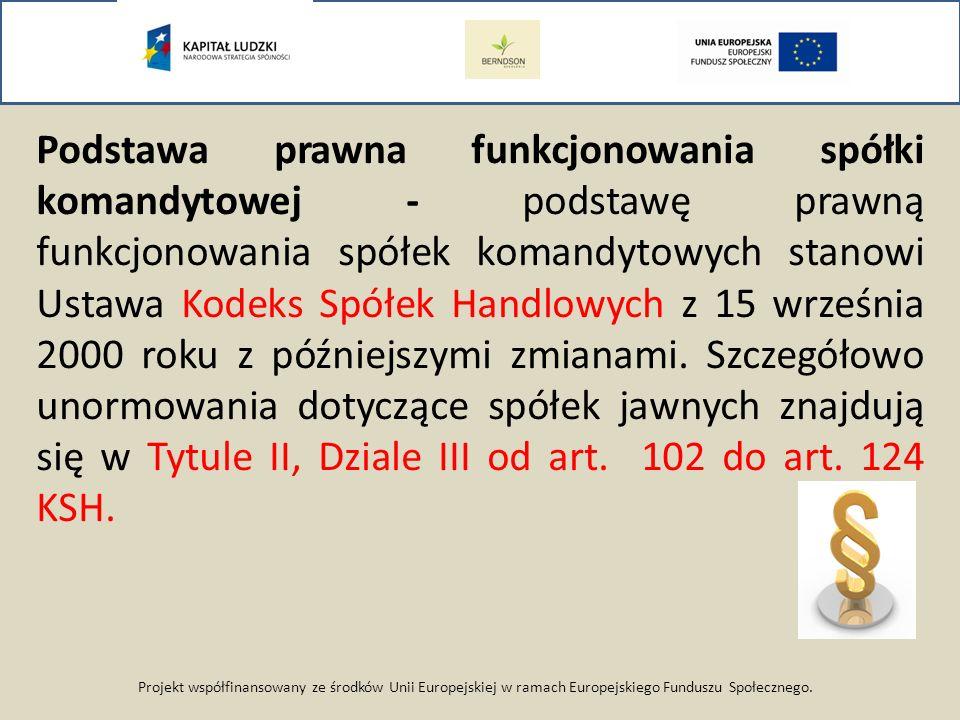 Projekt współfinansowany ze środków Unii Europejskiej w ramach Europejskiego Funduszu Społecznego. Podstawa prawna funkcjonowania spółki komandytowej