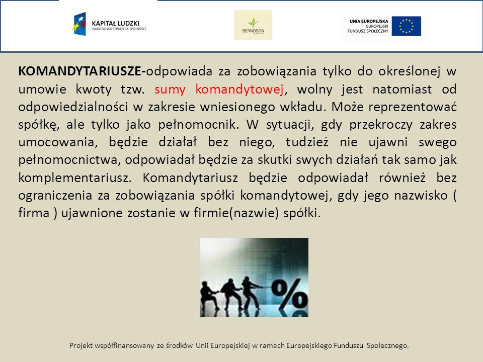 Projekt współfinansowany ze środków Unii Europejskiej w ramach Europejskiego Funduszu Społecznego. KOMANDYTARIUSZE-odpowiada za zobowiązania tylko do
