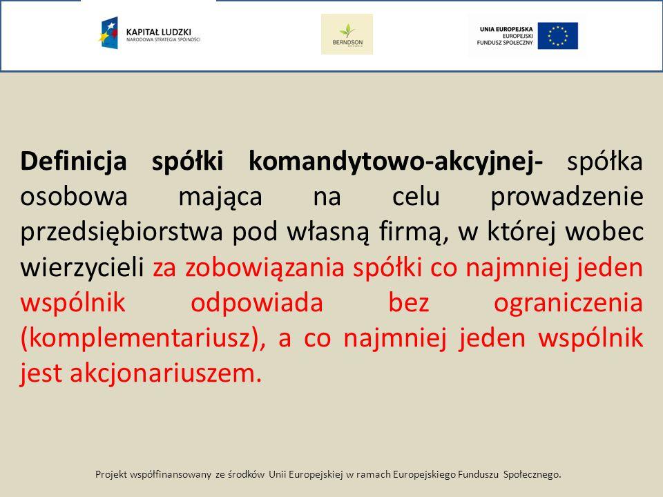 Projekt współfinansowany ze środków Unii Europejskiej w ramach Europejskiego Funduszu Społecznego. Definicja spółki komandytowo-akcyjnej- spółka osobo
