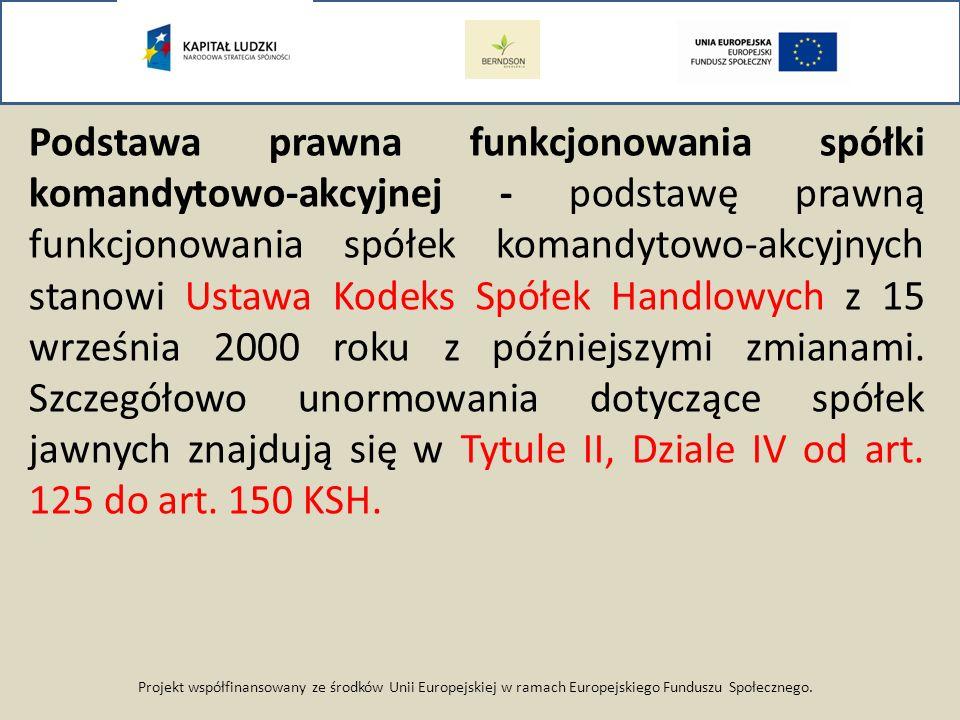 Projekt współfinansowany ze środków Unii Europejskiej w ramach Europejskiego Funduszu Społecznego. Podstawa prawna funkcjonowania spółki komandytowo-a