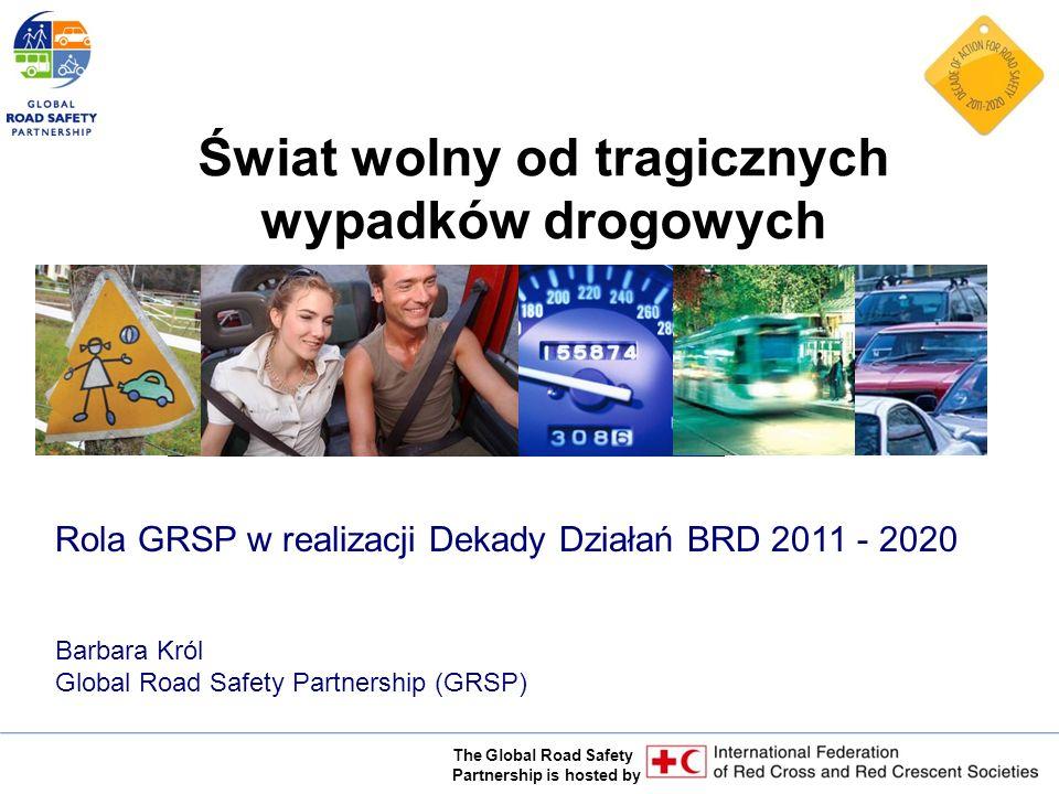 The Global Road Safety Partnership is hosted by Rola GRSP w realizacji Dekady Działań BRD 2011 - 2020 Barbara Król Global Road Safety Partnership (GRSP) Świat wolny od tragicznych wypadków drogowych