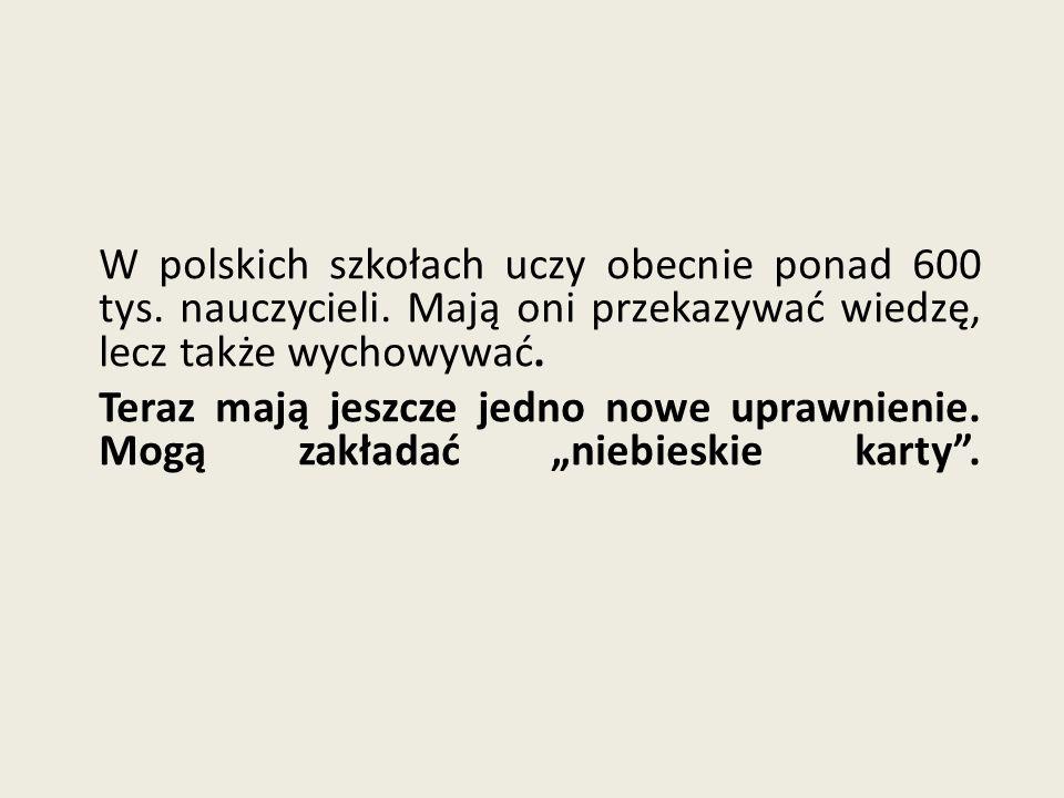 W polskich szkołach uczy obecnie ponad 600 tys. nauczycieli. Mają oni przekazywać wiedzę, lecz także wychowywać. Teraz mają jeszcze jedno nowe uprawni