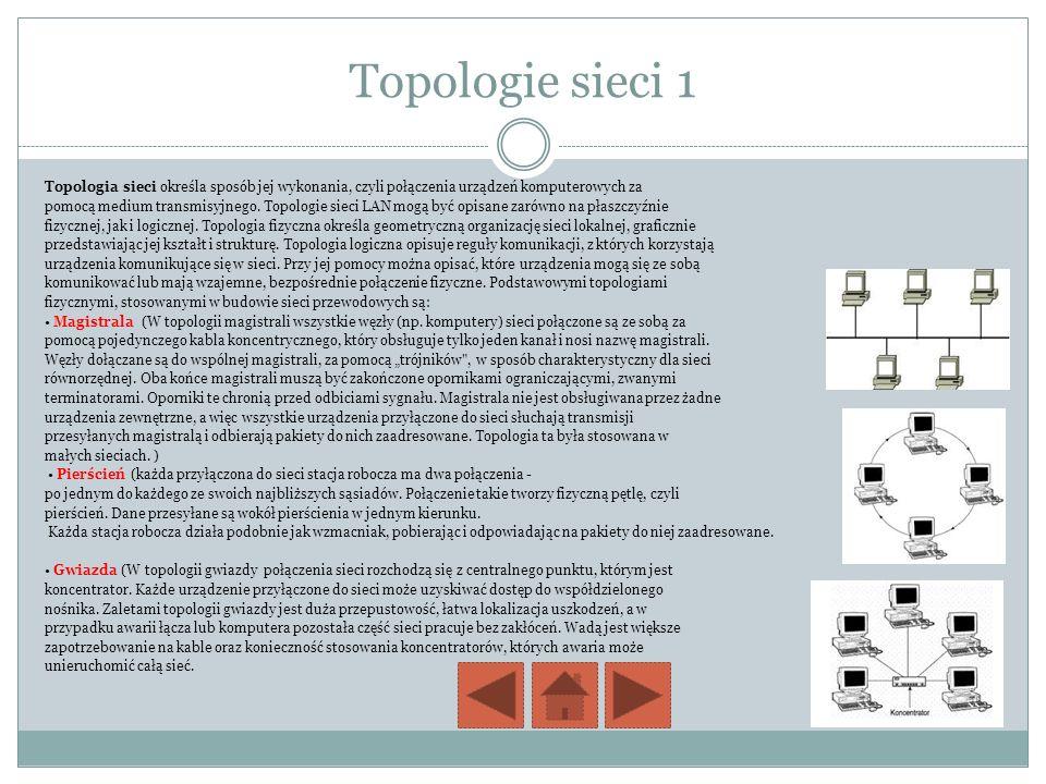Topologie sieci 1 Topologia sieci określa sposób jej wykonania, czyli połączenia urządzeń komputerowych za pomocą medium transmisyjnego. Topologie sie