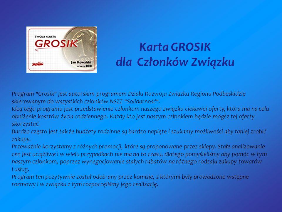 Karta GROSIK dla Członków Związku Program Grosik jest autorskim programem Działu Rozwoju Związku Regionu Podbeskidzie skierowanym do wszystkich członków NSZZ Solidarność .