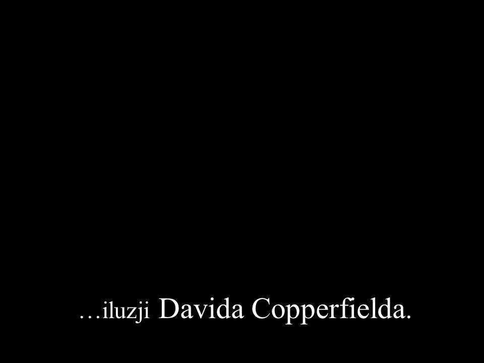 …iluzji Davida Copperfielda.