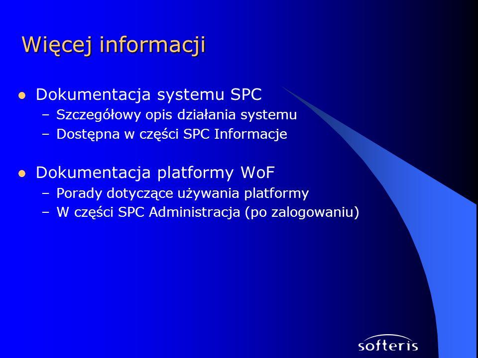 Więcej informacji Dokumentacja systemu SPC –Szczegółowy opis działania systemu –Dostępna w części SPC Informacje Dokumentacja platformy WoF –Porady do