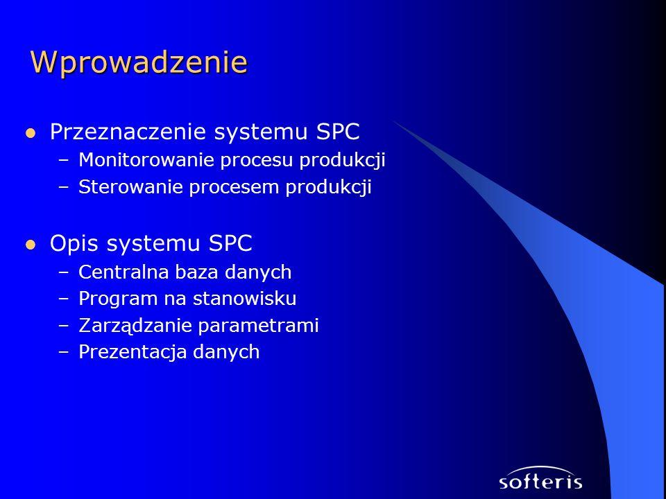 Przeznaczenie systemu SPC –Monitorowanie procesu produkcji –Sterowanie procesem produkcji Opis systemu SPC –Centralna baza danych –Program na stanowis