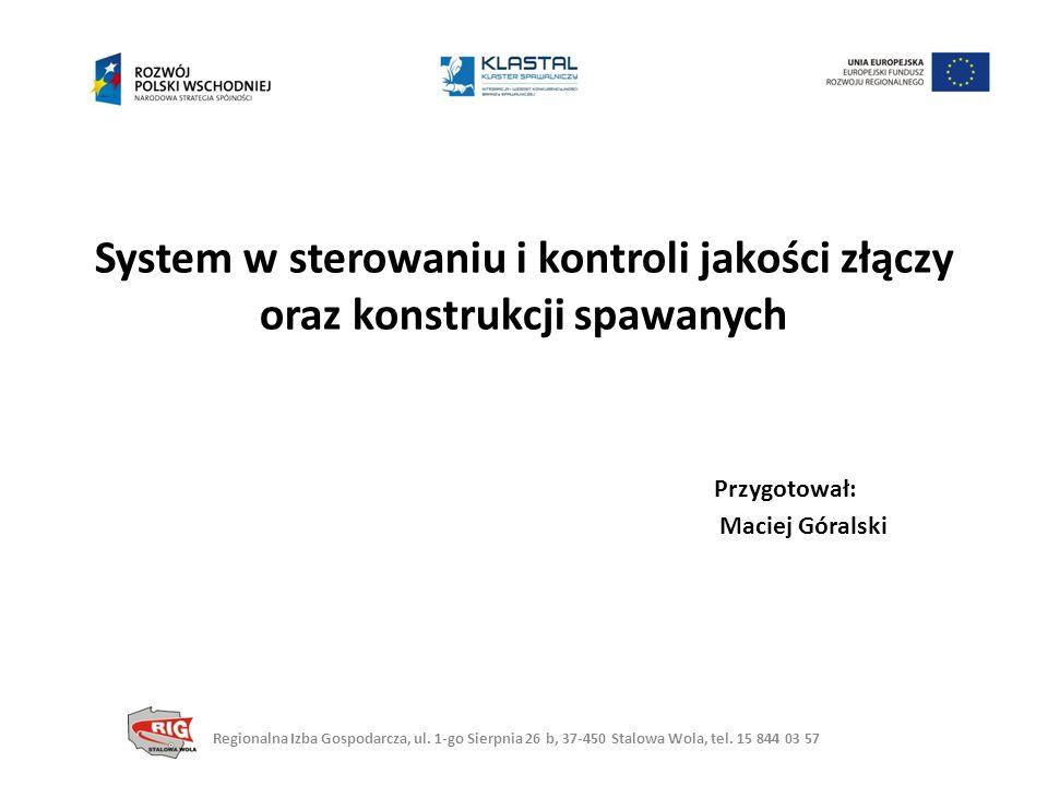 System w sterowaniu i kontroli jakości złączy oraz konstrukcji spawanych Przygotował: Maciej Góralski Regionalna Izba Gospodarcza, ul.