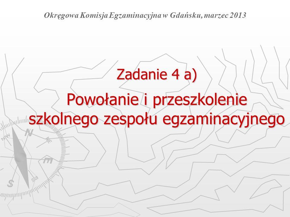 Zadanie 4 a) Powołanie i przeszkolenie szkolnego zespołu egzaminacyjnego Okręgowa Komisja Egzaminacyjna w Gdańsku, marzec 2013