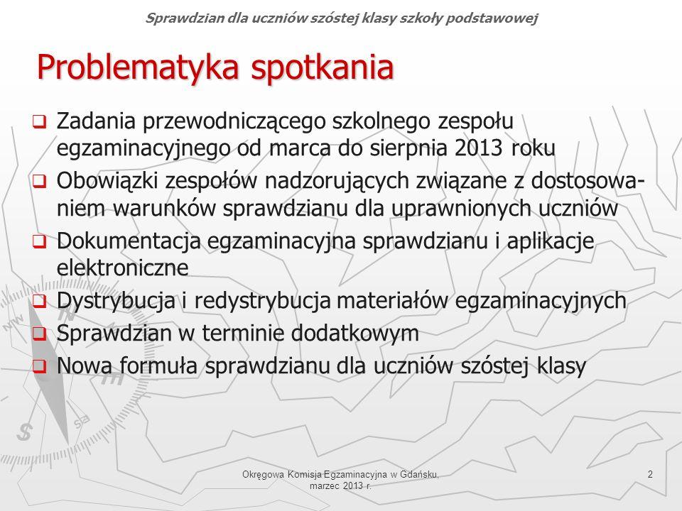 Okręgowa Komisja Egzaminacyjna w Gdańsku, marzec 2013 r. 2 Problematyka spotkania Zadania przewodniczącego szkolnego zespołu egzaminacyjnego od marca