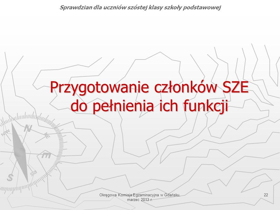 Okręgowa Komisja Egzaminacyjna w Gdańsku, marzec 2013 r. 22 Przygotowanie członków SZE do pełnienia ich funkcji Sprawdzian dla uczniów szóstej klasy s