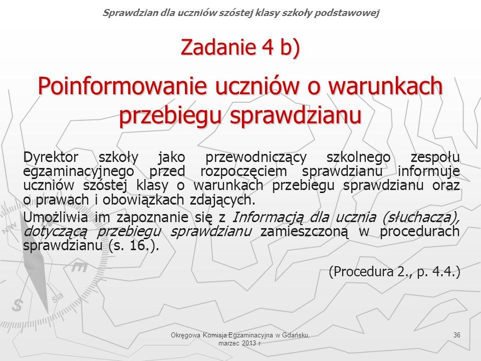 Okręgowa Komisja Egzaminacyjna w Gdańsku, marzec 2013 r. 36 Zadanie 4 b) Poinformowanie uczniów o warunkach przebiegu sprawdzianu Dyrektor szkoły jako