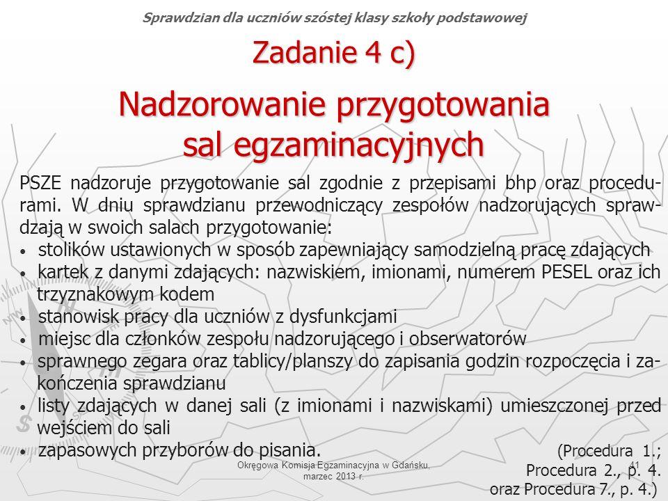 Okręgowa Komisja Egzaminacyjna w Gdańsku, marzec 2013 r. 41 PSZE nadzoruje przygotowanie sal zgodnie z przepisami bhp oraz procedu- rami. W dniu spraw
