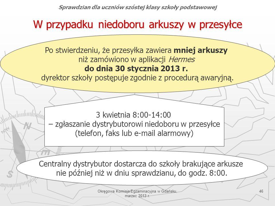 Okręgowa Komisja Egzaminacyjna w Gdańsku, marzec 2013 r. 46 W przypadku niedoboru arkuszy w przesyłce Po stwierdzeniu, że przesyłka zawiera mniej arku