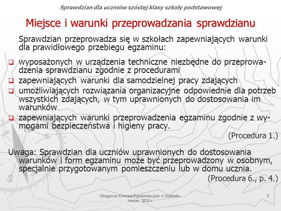 Okręgowa Komisja Egzaminacyjna w Gdańsku, marzec 2013 r. 5 Miejsce i warunki przeprowadzania sprawdzianu Sprawdzian przeprowadza się w szkołach zapewn