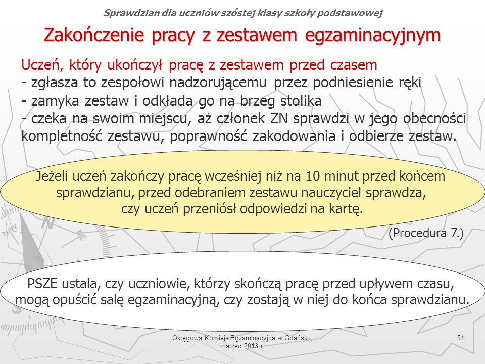 Okręgowa Komisja Egzaminacyjna w Gdańsku, marzec 2013 r. 54 Uczeń, który ukończył pracę z zestawem przed czasem - zgłasza to zespołowi nadzorującemu p