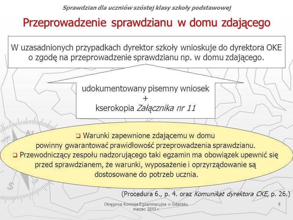 Okręgowa Komisja Egzaminacyjna w Gdańsku, marzec 2013 r. 6 Przeprowadzenie sprawdzianu w domu zdającego (Procedura 6., p. 4. oraz Komunikat dyrektora