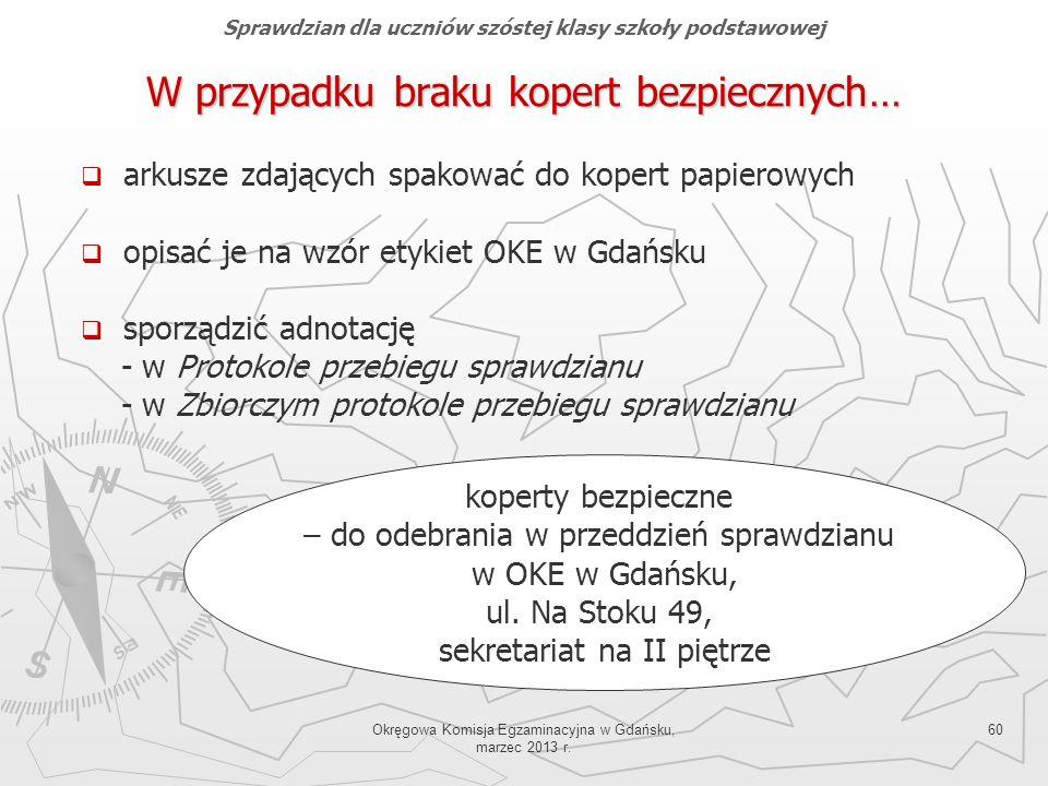 Okręgowa Komisja Egzaminacyjna w Gdańsku, marzec 2013 r. 60 W przypadku braku kopert bezpiecznych… arkusze zdających spakować do kopert papierowych op