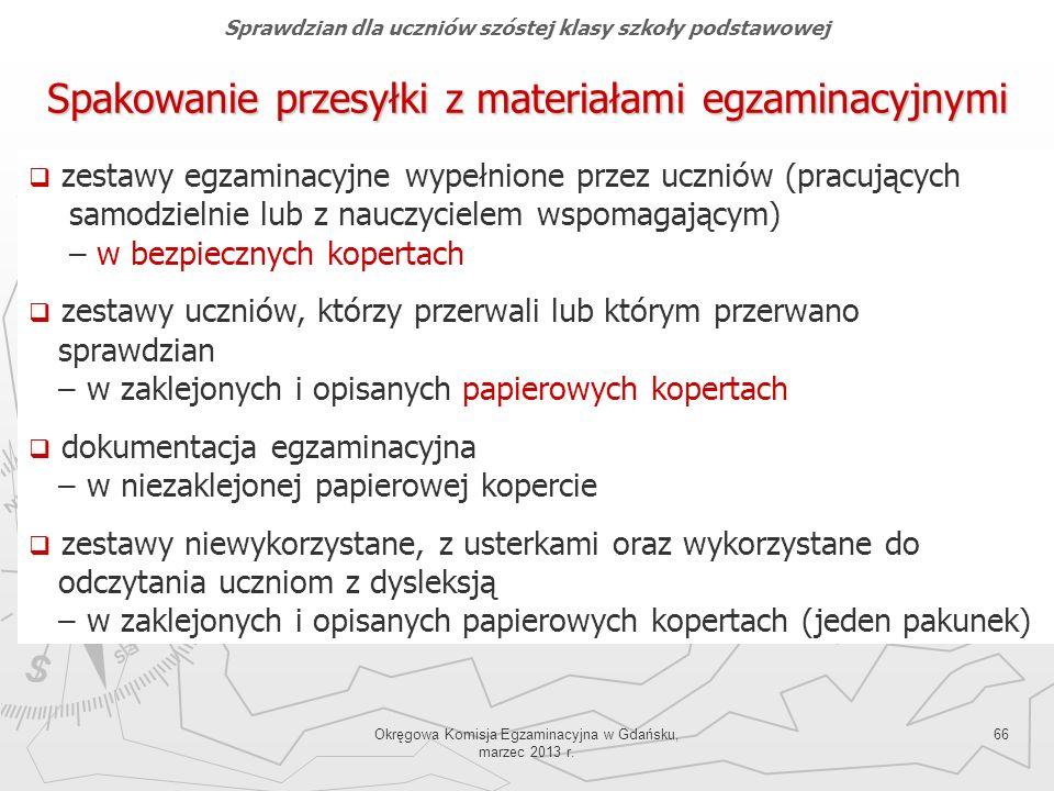 Okręgowa Komisja Egzaminacyjna w Gdańsku, marzec 2013 r. 66 Spakowanie przesyłki z materiałami egzaminacyjnymi Sprawdzian dla uczniów szóstej klasy sz