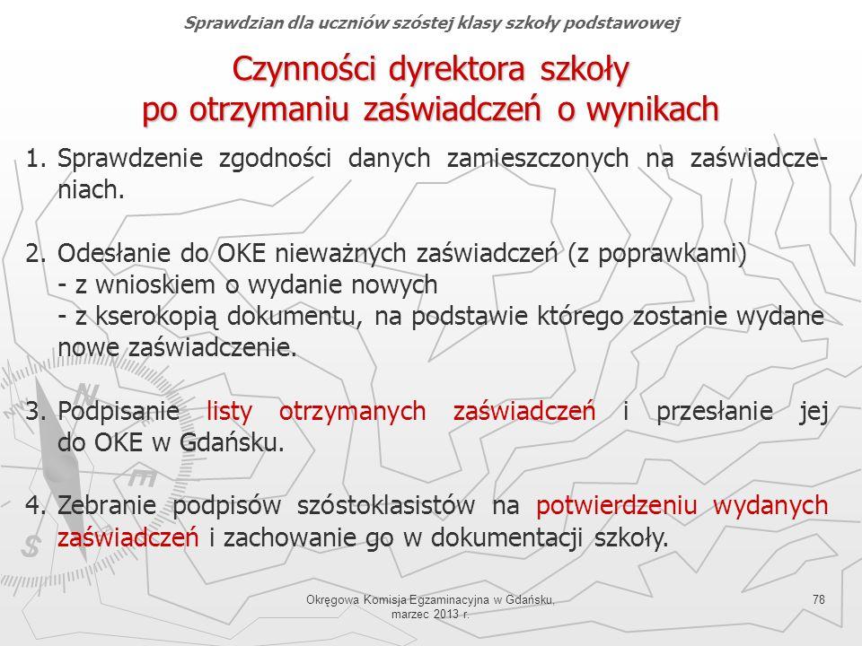 Okręgowa Komisja Egzaminacyjna w Gdańsku, marzec 2013 r. 78 Czynności dyrektora szkoły po otrzymaniu zaświadczeń o wynikach 1.Sprawdzenie zgodności da